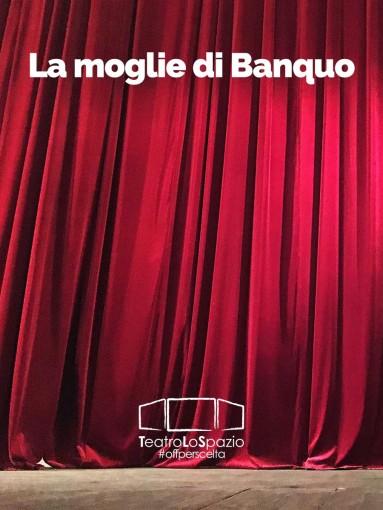 La moglie di Banquo - TeatroLoSpazio - dal 12 al 19 maggio 2020 - Via Locri 42 00183 Roma